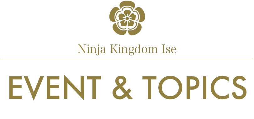 Ninja Kingdom Ise/FESTIVALS - EVENTS/EVENT & TOPICS